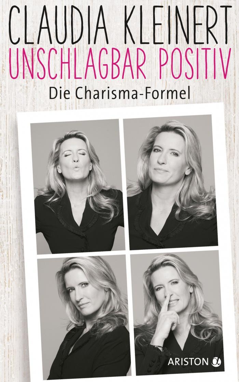 Claudia Kleinert: Unschlagbar positiv. Die Charisma-Formel